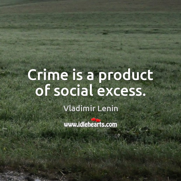 Crime is a product of social excess. Vladimir Lenin Picture Quote