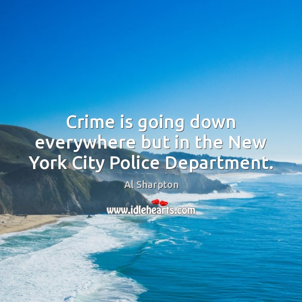Crime is going down everywhere but in the New York City Police Department. Al Sharpton Picture Quote