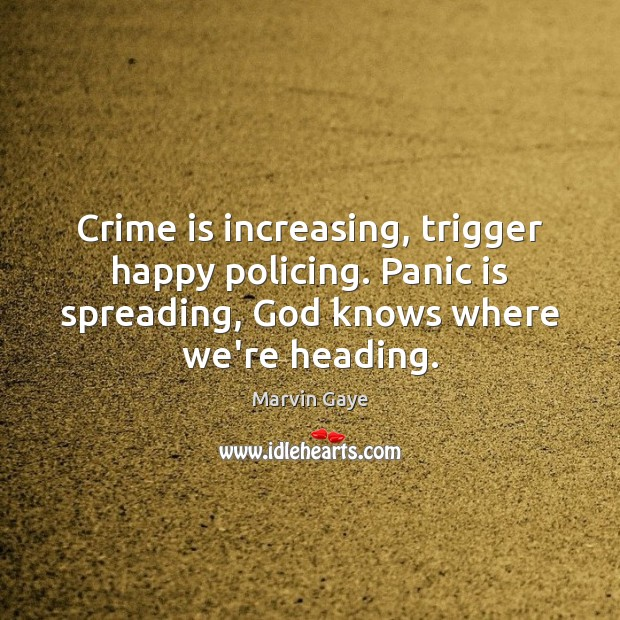 Crime is increasing, trigger happy policing. Panic is spreading, God knows where Image