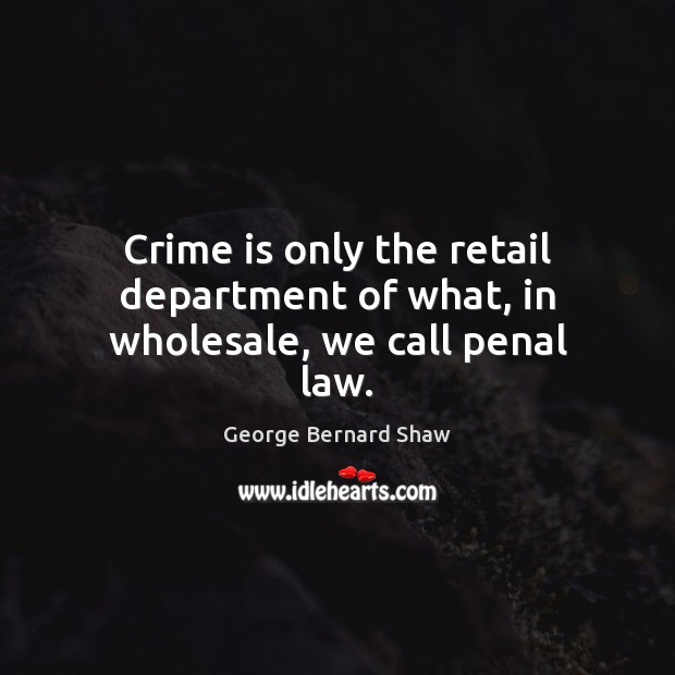 Crime is only the retail department of what, in wholesale, we call penal law. Image