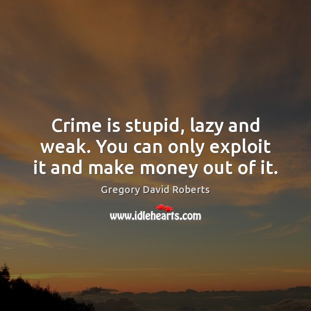 Image, Crime is stupid, lazy and weak. You can only exploit it and make money out of it.
