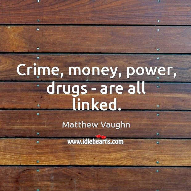Crime, money, power, drugs – are all linked. Matthew Vaughn Picture Quote