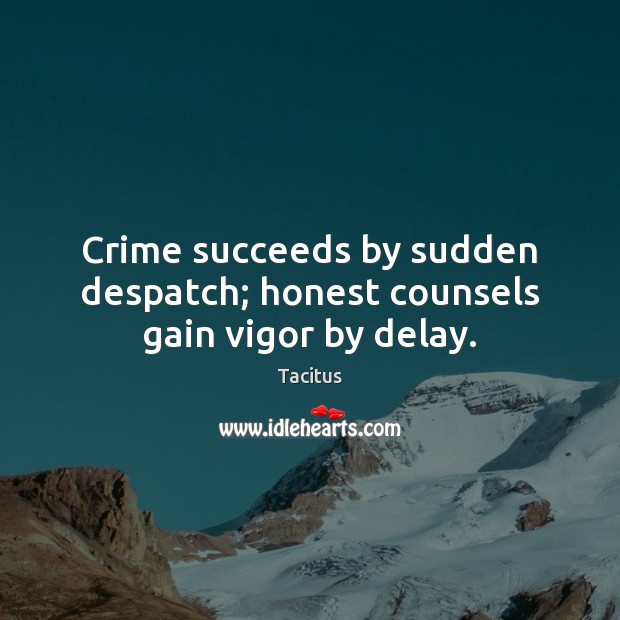 Crime succeeds by sudden despatch; honest counsels gain vigor by delay. Tacitus Picture Quote