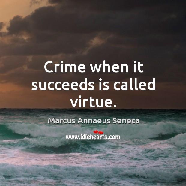 Crime when it succeeds is called virtue. Marcus Annaeus Seneca Picture Quote