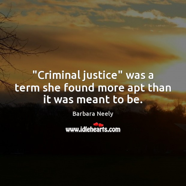 "Image, ""Criminal justice"" was a term she found more apt than it was meant to be."