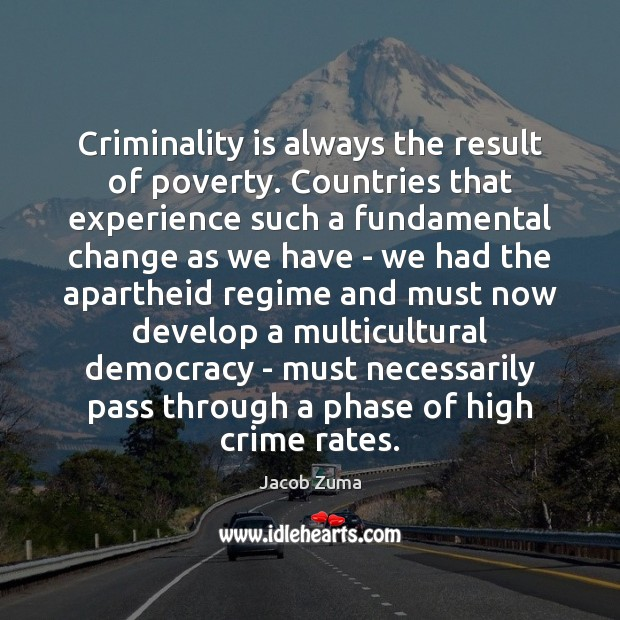 Criminality is always the result of poverty. Countries that experience such a Jacob Zuma Picture Quote