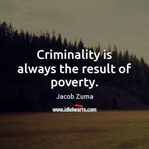 Criminality is always the result of poverty. Jacob Zuma Picture Quote
