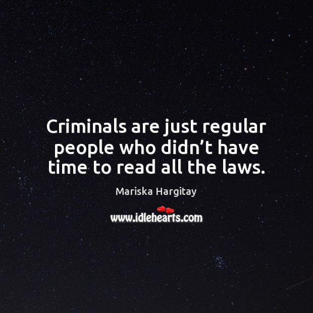 Criminals are just regular people who didn't have time to read all the laws. Mariska Hargitay Picture Quote