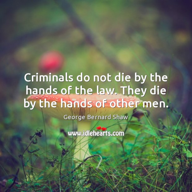 Criminals do not die by the hands of the law. They die by the hands of other men. Image