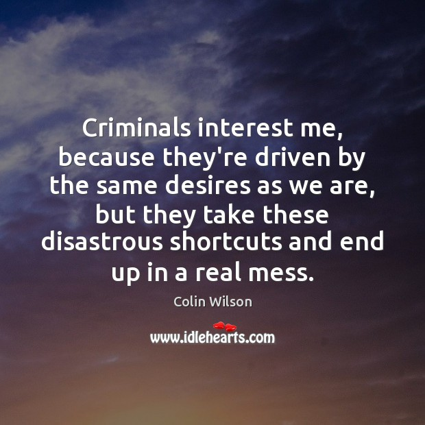 Criminals interest me, because they're driven by the same desires as we Colin Wilson Picture Quote