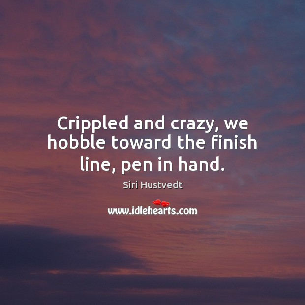 Crippled and crazy, we hobble toward the finish line, pen in hand. Siri Hustvedt Picture Quote