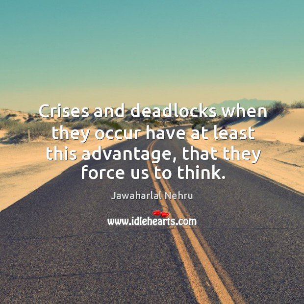 Crises and deadlocks when they occur have at least this advantage, that they force us to think. Image