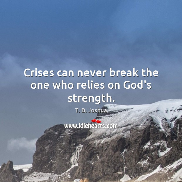 Crises can never break the one who relies on God's strength. T. B. Joshua Picture Quote