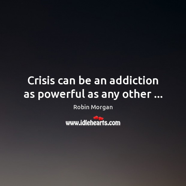 Crisis can be an addiction as powerful as any other … Image