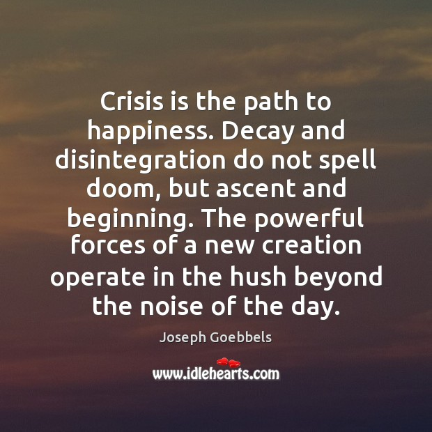Crisis is the path to happiness. Decay and disintegration do not spell Joseph Goebbels Picture Quote