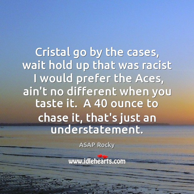 Cristal go by the cases, wait hold up that was racist  I Image