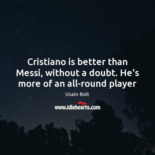 Cristiano is better than Messi, without a doubt. He's more of an all-round player Usain Bolt Picture Quote