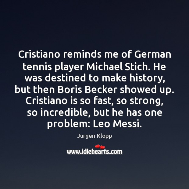 Image, Cristiano reminds me of German tennis player Michael Stich. He was destined