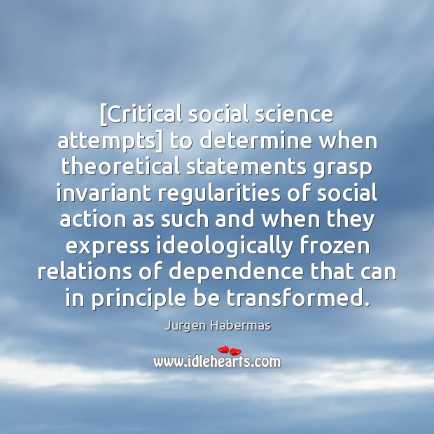 [Critical social science attempts] to determine when theoretical statements grasp invariant regularities Jurgen Habermas Picture Quote