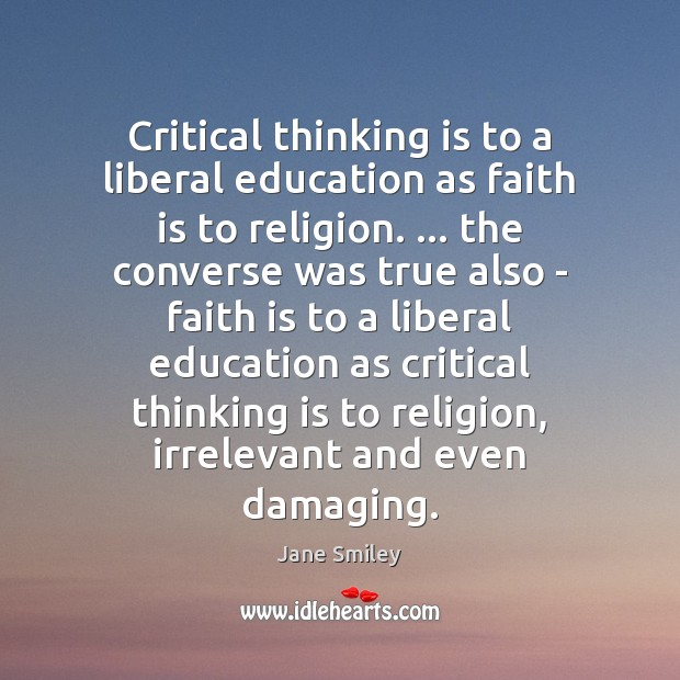 Critical thinking is to a liberal education as faith is to religion. … Image