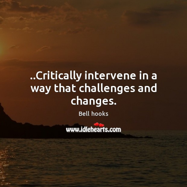 ..Critically intervene in a way that challenges and changes. Image