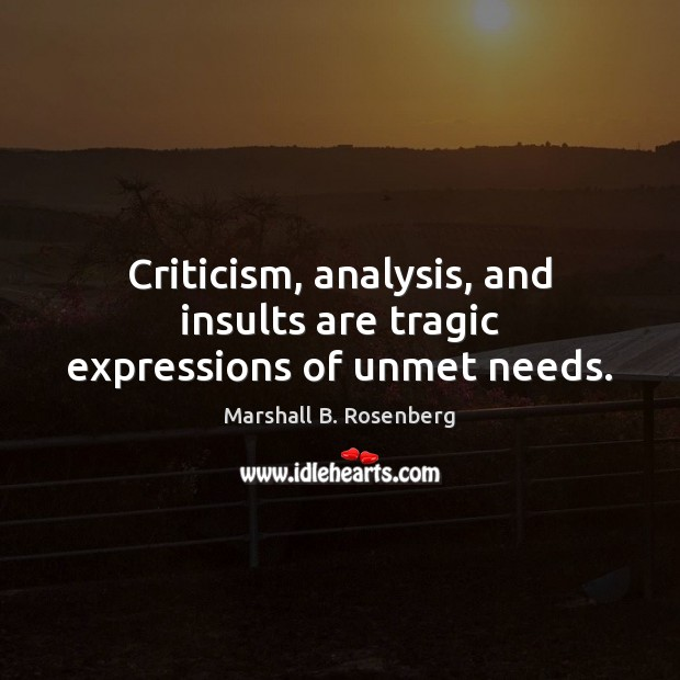 Image, Criticism, analysis, and insults are tragic expressions of unmet needs.