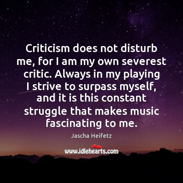 Image, Criticism does not disturb me, for I am my own severest critic.