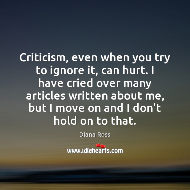 Criticism, even when you try to ignore it, can hurt. I have Diana Ross Picture Quote