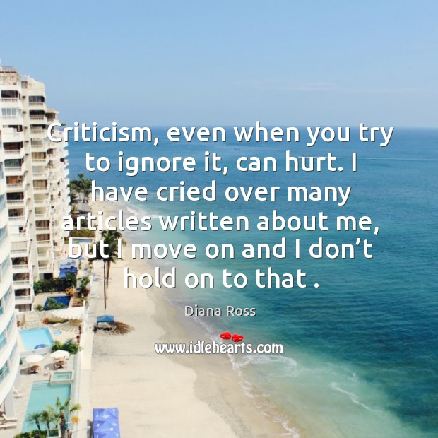 Criticism, even when you try to ignore it, can hurt. I have cried over many articles written about me Image