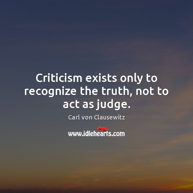 Criticism exists only to recognize the truth, not to act as judge. Carl von Clausewitz Picture Quote