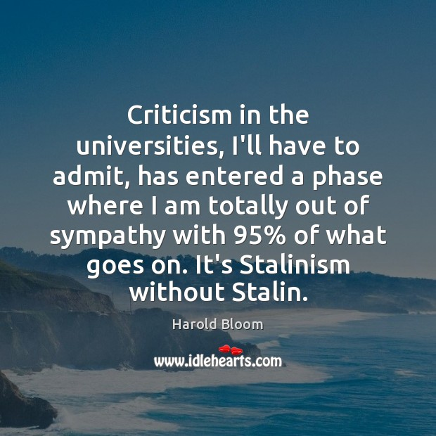 Criticism in the universities, I'll have to admit, has entered a phase Harold Bloom Picture Quote