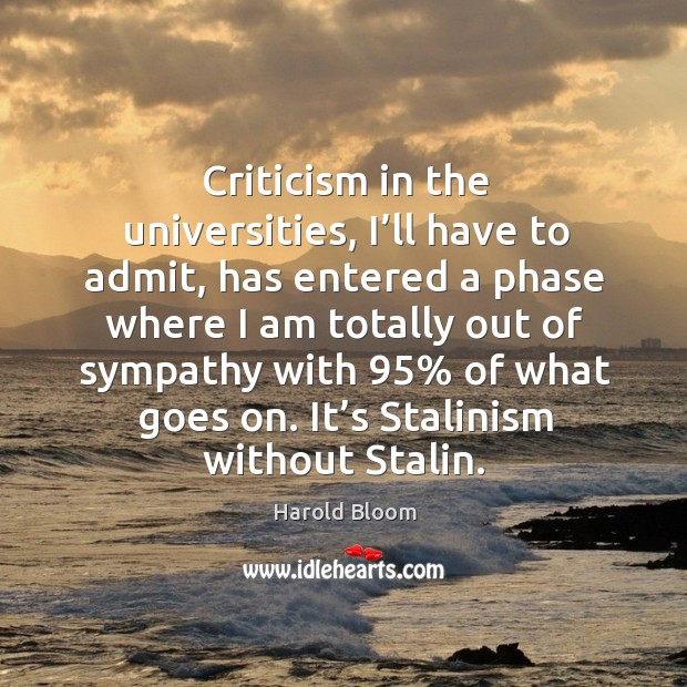 Criticism in the universities, I'll have to admit Harold Bloom Picture Quote