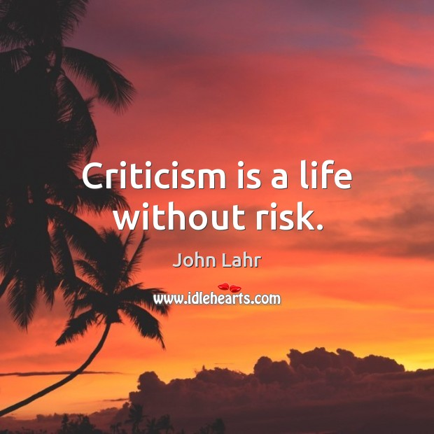 Criticism is a life without risk. John Lahr Picture Quote