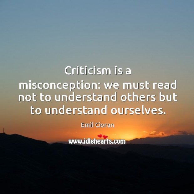 Criticism is a misconception: we must read not to understand others but to understand ourselves. Emil Cioran Picture Quote