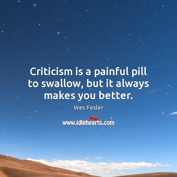 Criticism is a painful pill to swallow, but it always makes you better. Wes Fesler Picture Quote