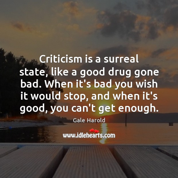 Criticism is a surreal state, like a good drug gone bad. When Image