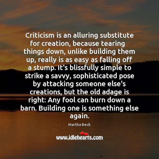 Image, Criticism is an alluring substitute for creation, because tearing   things down, unlike