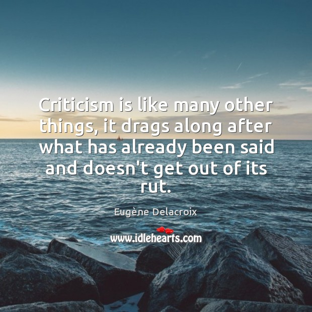 Criticism is like many other things, it drags along after what has Image