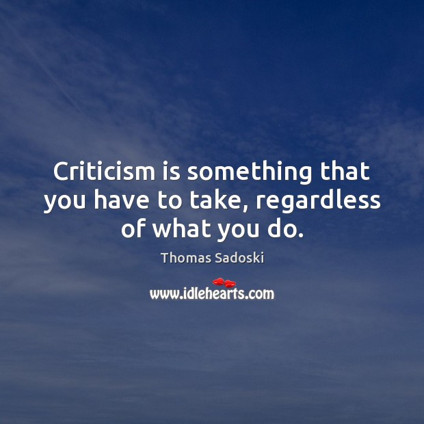 Criticism is something that you have to take, regardless of what you do. Thomas Sadoski Picture Quote