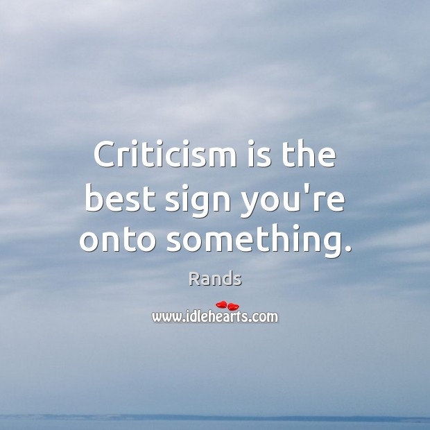 Criticism is the best sign you're onto something. Image