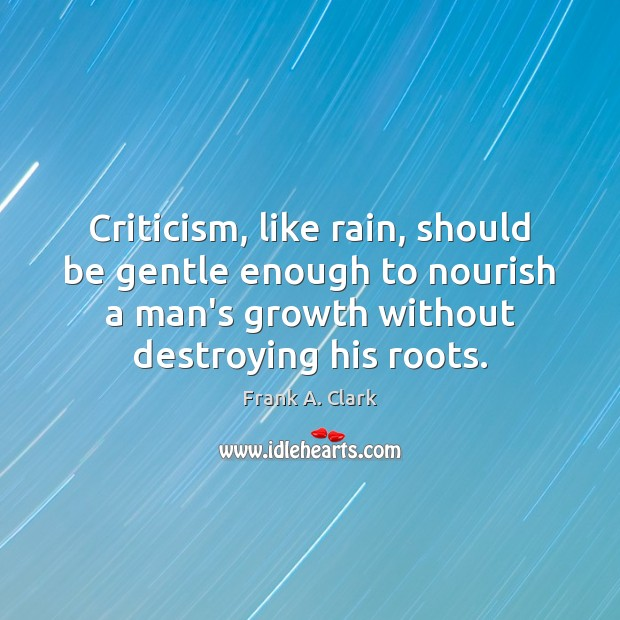 Image, Criticism, like rain, should be gentle enough to nourish a man's growth