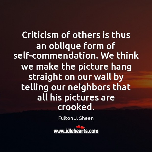 Criticism of others is thus an oblique form of self-commendation. We think Fulton J. Sheen Picture Quote