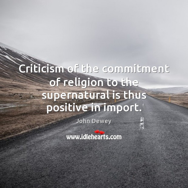 Criticism of the commitment of religion to the supernatural is thus positive in import. John Dewey Picture Quote