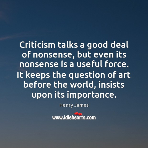 Criticism talks a good deal of nonsense, but even its nonsense is Henry James Picture Quote