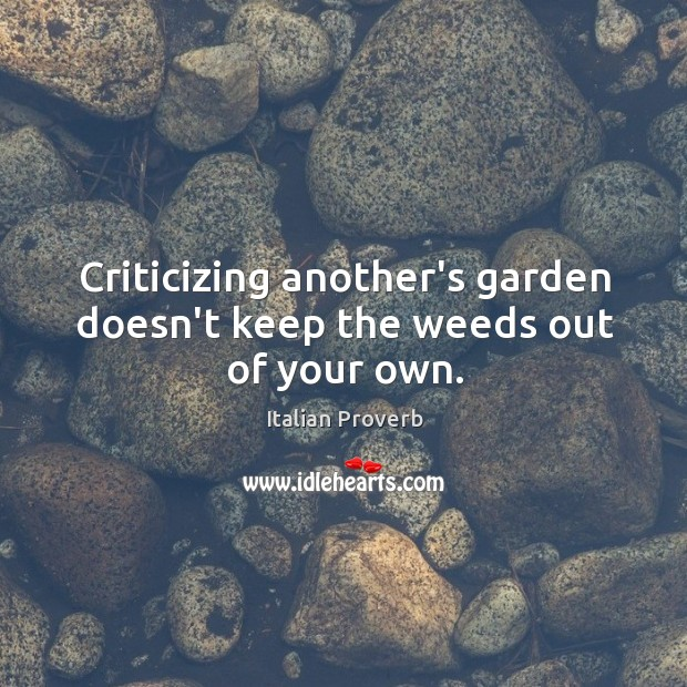 Image, Criticizing another's garden doesn't keep the weeds out of your own.