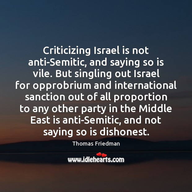 Criticizing Israel is not anti-Semitic, and saying so is vile. But singling Thomas Friedman Picture Quote