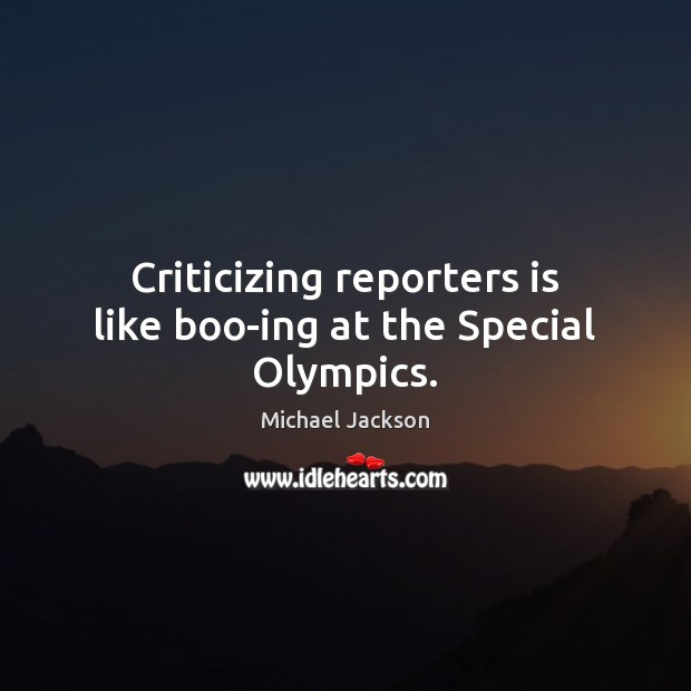 Image, Criticizing reporters is like boo-ing at the Special Olympics.