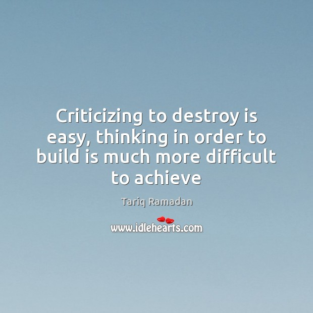 Criticizing to destroy is easy, thinking in order to build is much Image