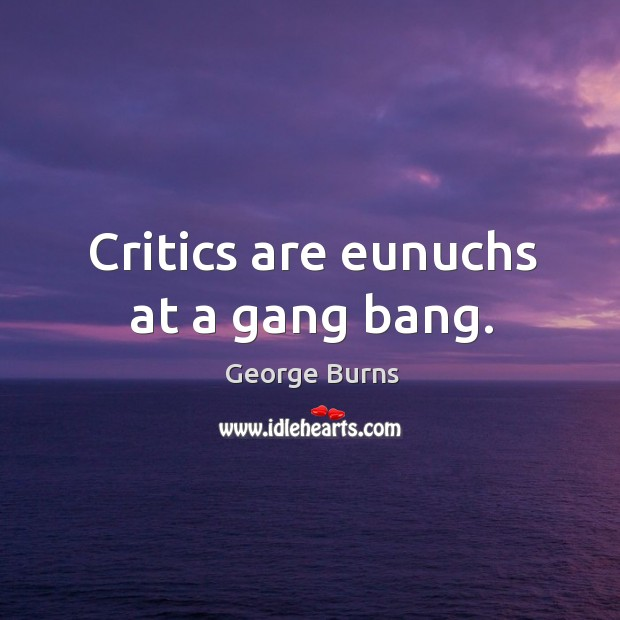 Image about Critics are eunuchs at a gang bang.