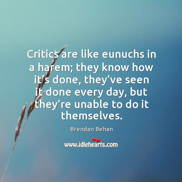 Critics are like eunuchs in a harem; they know how it's done, they've seen it done Image